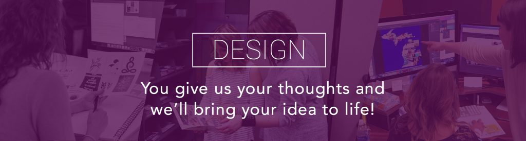 Design You give us your thoughts and we'll bring your idea to life!